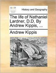 The Life of Nathaniel Lardner, D.D. by Andrew Kippis, ...