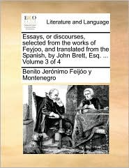 Essays, or Discourses, Selected from the Works of Feyjoo, and Translated from the Spanish, by John Brett, Esq. ... Volume 3 of 4