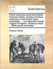 Praxis Suprem] Curi] Admiralitatis, Francisci Clerke, Prioribus Omnibus Editionibus Mult Auctior Atque Emendatior, ... Cui Adjiciuntur Articuli Magist