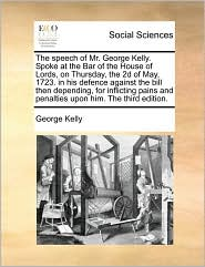 The Speech of Mr. George Kelly. Spoke at the Bar of the House of Lords, on Thursday, the 2D of May, 1723. in His Defence Against the Bill Then Dependi