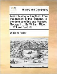 A New History of England, from the Descent of the Romans, to the Demise of His Late Majesty, George II ... by William Rider, ... Volume 3 of 50