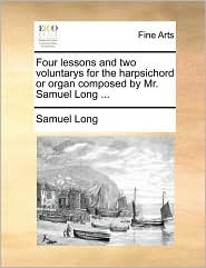 Four Lessons and Two Voluntarys for the Harpsichord or Organ Composed by Mr. Samuel Long ...