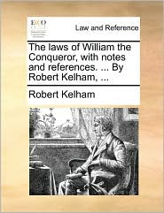 The Laws of William the Conqueror, with Notes and References. ... by Robert Kelham, ...