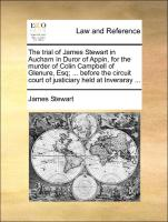 The trial of James Stewart in Aucharn in Duror of Appin, for the murder of Colin Campbell of Glenure, Esq; ... before the circuit court of justiciary held at Inveraray ...