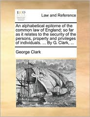 An Alphabetical Epitome of the Common Law of England; So Far as It Relates to the Security of the Persons, Property and Privileges of Individuals. ..