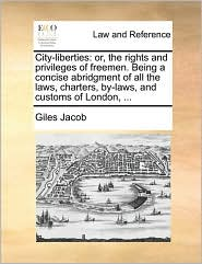 City-Liberties: Or, the Rights and Privileges of Freemen. Being a Concise Abridgment of All the Laws, Charters, By-Laws, and Customs o