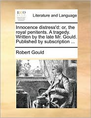 Innocence Distress'd: Or, the Royal Penitents. a Tragedy. Written by the Late Mr. Gould. Published by Subscription ...