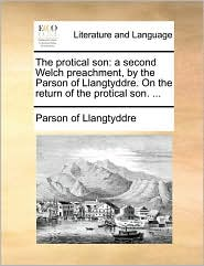 The Protical Son: A Second Welch Preachment, by the Parson of Llangtyddre. on the Return of the Protical Son. ...