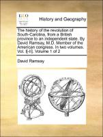 The history of the revolution of South-Carolina, from a British province to an independent state. By David Ramsay, M.D. Member of the American congress. In two volumes. Vol. I[-II]. Volume 1 of 2 - Ramsay, David