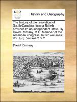 The history of the revolution of South-Carolina, from a British province to an independent state. By David Ramsay, M.D. Member of the American congress. In two volumes. Vol. I[-II]. Volume 2 of 2 - Ramsay, David