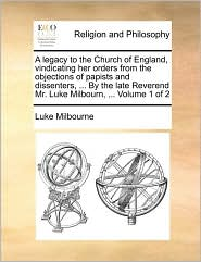 A  Legacy to the Church of England, Vindicating Her Orders from the Objections of Papists and Dissenters, ... by the Late Reverend Mr. Luke Milbourn,