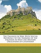 The Engineer in War: With Special Reference to the Training of the Engineer to Meet the Military Obligations of Citizenship - Bond, Paul Stanley