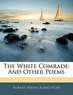 The White Comrade: And Other Poems - Schauffler, Robert Haven