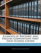 Elements of Rhetoric and English Composition: First High School Course - Carpenter, George Rice