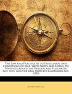 The Law and Practice as to Particulars and Conditions of Sale: With Notes and Forms, to Which Is Added the Vendor and Purchaser ACT, 1874, and the Rea - Cole, Richard Henry