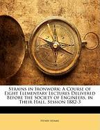 Strains in Ironwork: A Course of Eight Elementary Lectures Delivered Before the Society of Engineers, in Their Hall, Session 1882-3 - Adams, Henry