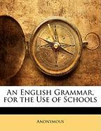 An English Grammar, for the Use of Schools - Anonymous