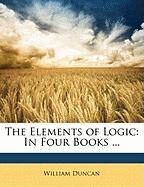 The Elements of Logic: In Four Books ... - Duncan, William