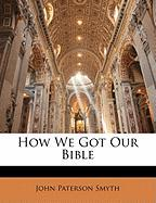 How We Got Our Bible - Smyth, John Paterson