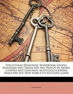 Structural Designers' Handbook: Giving Diagrams and Tables for the Design of Beams, Girders and Columns, with Calculations Based on the New York City - Anonymous
