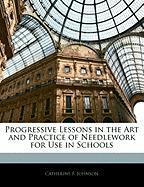 Progressive Lessons in the Art and Practice of Needlework for Use in Schools - Johnson, Catherine F.