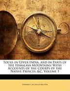 Tours in Upper India, and in Parts of the Himalaya Mountains: With Accounts of the Courts of the Native Princes, &C, Volume 1