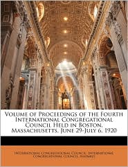 Volume of Proceedings of the Fourth International Congregational Council Held in Boston, Massachusetts, June 29-July 6, 1920