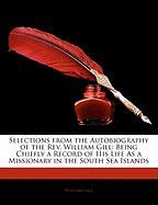 Selections from the Autobiography of the REV. William Gill: Being Chiefly a Record of His Life as a Missionary in the South Sea Islands - Gill, William