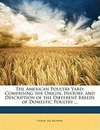 The American Poultry Yard: Comprising the Origin, History, and Description of the Different Breeds of Domestic Poultry ... - Browne, Daniel Jay