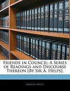 Friends in Council: A Series of Readings and Discourse Thereon [By Sir A. Helps]. - Helps, Arthur