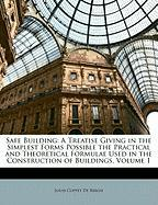 Safe Building: A Treatise Giving in the Simplest Forms Possible the Practical and Theoretical Formulae Used in the Construction of Bu - De Bergh, Louis Coppet
