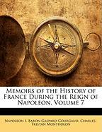 Memoirs of the History of France During the Reign of Napoleon, Volume 7 - I, Napoleon; Gourgaud, Baron Gaspard; Montholon, Charles-Tristan