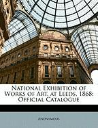 National Exhibition of Works of Art, at Leeds, 1868: Official Catalogue - Anonymous