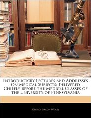 Introductory Lectures and Addresses on Medical Subjects: Delivered Chiefly Before the Medical Classes of the University of Pennsylvania