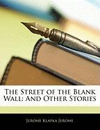 The Street of the Blank Wall: And Other Stories - Jerome, Jerome Klapka
