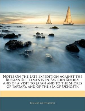 Notes on the Late Expedition Against the Russian Settlements in Eastern Siberia: And of a Visit to Japan and to the Shores of Tartary, and of the Sea