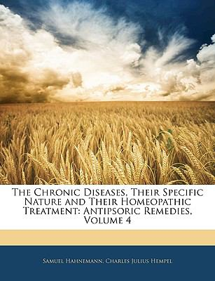 The Chronic Diseases, Their Specific Nature and Their Homeopathic Treatment : Antipsoric Remedies, Volume 4 - Samuel Hahnemann; Charles Julius Hempel