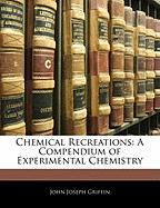 Chemical Recreations: A Compendium of Experimental Chemistry - Griffin, John Joseph