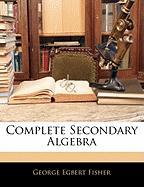 Complete Secondary Algebra - Fisher, George Egbert