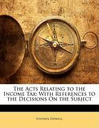 The Acts Relating to the Income Tax: With References to the Decisions on the Subject - Dowell, Stephen