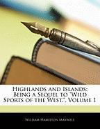 """Highlands and Islands: Being a Sequel to """"Wild Sports of the West.,"""" Volume 1"""