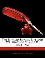The Invalid Singer: Life and Writings of Minnie D. Bateham - Bateham, Minerva Dayton