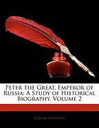 Peter the Great, Emperor of Russia: A Study of Historical Biography, Volume 2 - Schuyler, Eugene