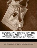 Prayers and Hymns for the Church and the Home: With Selections of Psalms - Bolles, Edwin Courtland
