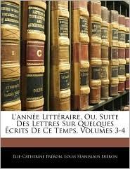 L'Annee Litteraire, Ou, Suite Des Lettres Sur Quelques Ecrits de Ce Temps, Volumes 3-4