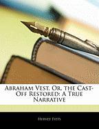 Abraham Vest, Or, the Cast-Off Restored: A True Narrative - Fitts, Hervey