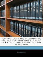 Southern Lights and Shadows: Being Brief Notes of Three Years' Experience of Social, Literary, and Political Life in Australia - Fowler, Frank