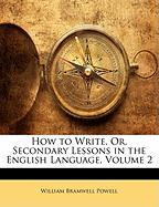 How to Write, Or, Secondary Lessons in the English Language, Volume 2 - Powell, William Bramwell