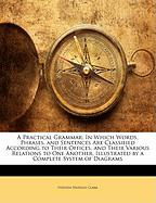 A Practical Grammar: In Which Words, Phrases, and Sentences Are Classified According to Their Offices, and Their Various Relations to One A - Clark, Stephen Watkins
