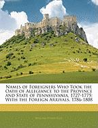 Names of Foreigners Who Took the Oath of Allegiance to the Province and State of Pennsylvania, 1727-1775: With the Foreign Arrivals, 1786-1808 - Egle, William Henry